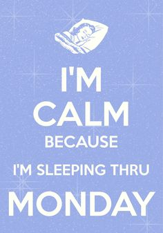 i'm calm because i'm sleeping thru monday / created with Keep Calm and Carry On for iOS #keepcalm #Monday