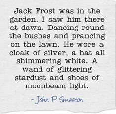 Jack Frost was in the garden. Dancing round the bushes & prancing on the lawn. He wore a cloak of silver, a hat all shimmering white. A wand of glittering stardust & shoes of moonbeam light -John P Smeeton Pomes, Winter Quotes, Winter Songs, Garden Quotes, Fairy Quotes, Winter Magic, Poem Quotes, Winter Garden, Beautiful Words