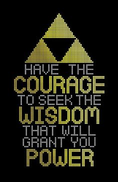 Have the courage to seek the wisdom that will grant you power.