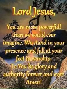 Lord Jesus, You are more powerful than we could ever imagine. We stand in your presence and fall at your feet in worship. To you be glory and authority forever and ever. Lord And Savior, God Jesus, Jesus Christ, Christian Prayers, Christian Quotes, Religious Quotes, Spiritual Quotes, Positive Quotes, Bible Quotes
