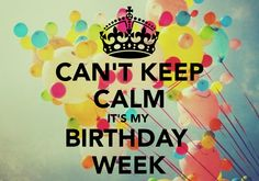CAN'T KEEP CALM IT'S MY  BIRTHDAY  WEEK