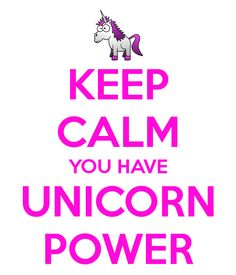 Keep Calm you have Unicorn power                                                                                                                                                      More