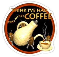 think i've had too much coffee by Valxart.com is  available on shirts,hoodies and Waterproof vinyl stickers that will last 18 months outdoors