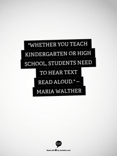 Whether you teach kindergarten or high school, students need to hear text read aloud. ~ Maria Walther