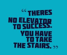 """There's no elevator to success. You have to take the stairs."""