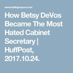 How Betsy DeVos Became The Most Hated Cabinet Secretary | HuffPost, 2017.10.24.