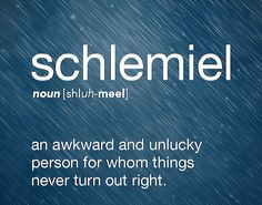 Schlemiel definition, an awkward and unlucky person for whom things never turn out right. Fancy Words, Big Words, Words To Use, Great Words, Unusual Words, Rare Words, Unique Words, Dictionary Words, Hebrew Words