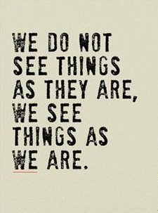 """▪""""We see the world, not as it is, but as we are—or, as we are conditioned to see it."""" –Stephen R. Covey (from his book 'The 7 Habits of Highly Effective People') ▪Perception is paramount. Our frame of mind, perspective, attitude, and how we see things makes all the difference in life."""