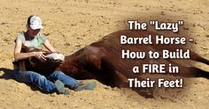 "The ""Lazy"" Barrel Horse - How to Build a FIRE in their Feet 