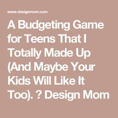 A Budgeting Game for Teens That I Totally Made Up (And Maybe Your Kids Will Like It Too). ⋆ Design Mom