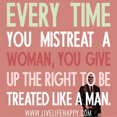 Every time you mistreat a woman, you give up the right to be treated like a man.