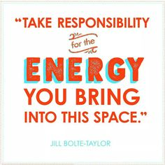 Take responsibility for the energy you bring into this space.