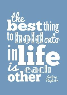 The best thing to hold on to in life is each other