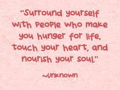 """Surround yourself with people who make you hunger for life, touch your heart, and nourish your soul."""