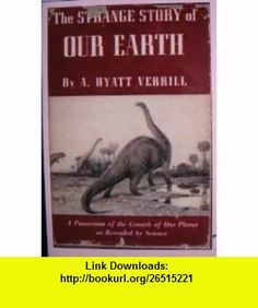 The strange story of our earth, A. Hyatt Verrill ,   ,  , ASIN: B0007EH21O , tutorials , pdf , ebook , torrent , downloads , rapidshare , filesonic , hotfile , megaupload , fileserve