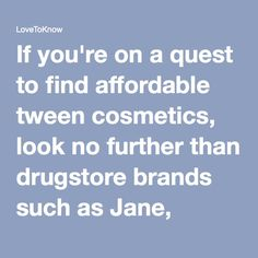 If you're on a quest to find affordable tween cosmetics, look no further than drugstore brands such as Jane, Bonne Belle and N.Y.C. For those seeking a mid price line, consider Clinque or Prescriptives cosmetics, both of which can be found at major department stores. Sephora is yet another cosmetic store chain that offers brands such as Benefit, Urban Decay and Stila