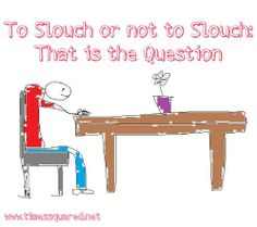 To Slouch or Not to Slouch: That is the Question Satire, Letters, Times, This Or That Questions, Health, Funny, Humor, Health Care, Letter