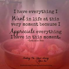 I have everything I want in life at this very moment because I appreciate everything I have in this moment.