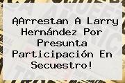 http://tecnoautos.com/wp-content/uploads/imagenes/tendencias/thumbs/arrestan-a-larry-hernandez-por-presunta-participacion-en-secuestro.jpg Larry Hernandez. ¡Arrestan a Larry Hernández por presunta participación en secuestro!, Enlaces, Imágenes, Videos y Tweets - http://tecnoautos.com/actualidad/larry-hernandez-arrestan-a-larry-hernandez-por-presunta-participacion-en-secuestro/