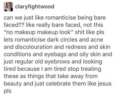 "Not bashing makeup bc it's pretty too it's just I feel like we should also love things that are normally considered flaws //////yah and i have thought in the past redness and dark circles and type of skin adds character + interest but style of makeup does too,, and like with acne its still important to wash and moisturize your face often (wash more than moisturize) but acne does persist and shouldnt be bashed along with all the other ""flaws."""