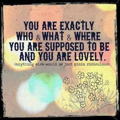 You are exactly Who & What & Where you are supposed to be. And you are lovely. GoddessLife