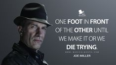 Joe Miller: One foot in front of the other until we make it or we die trying. Tv Show Quotes, Movie Quotes, Life Quotes, The Expanse Tv, Joe Miller, Sci Fi Series, Nerd Love, Sci Fi Books, People Quotes