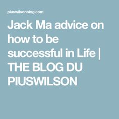 Jack Ma advice on how to be successful in Life | THE BLOG DU PIUSWILSON