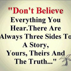 Don't believe everything you hear. There are always three sides to a story, yours, theirs and the truth...