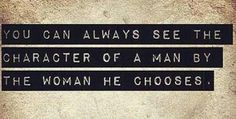 You can always see the character of a man by the woman he chooses.