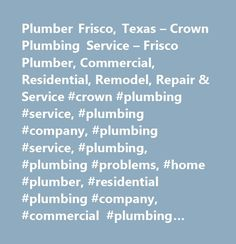 Plumber Frisco, Texas – Crown Plumbing Service – Frisco Plumber, Commercial, Residential, Remodel, Repair & Service #crown #plumbing #service, #plumbing #company, #plumbing #service, #plumbing, #plumbing #problems, #home #plumber, #residential #plumbing #company, #commercial #plumbing #company, #plumbing #remodeler, #water #heater #repair, #tankless #water #heater #installer, #tankless #water #heaters, #gas #grill #installation, #broken #toilet, #toilet #repair, #sewer #cleaning, #drain…