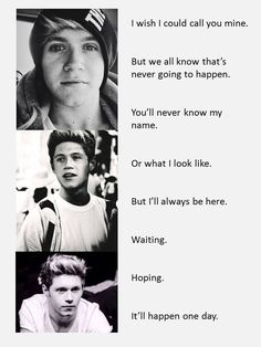 I sometimes imagine that I'll get married to you and we'll live happily ever after but in the end, I know that'll never happen. I know I'll always just be another fan and will be lucky to even see you. I know I'll never be able to call you mine, but I won't give up my dreams. I love you Niall James Horan, and I hope you love me too:/