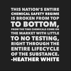 "Heather White (Executive Director, Environmental Working Group) further explained: ""Chemical safety laws intended to protect us are instead giving priority to the interests of chemical companies and manufacturers."" http://www.ewg.org/release/west-virginia-chemical-spill-shows-need-toxics-reform"