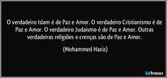 O verdadeiro Islam é de Paz e Amor. O verdadeiro Cristianismo é de Paz e Amor. O verdadeiro Judaismo é de Paz e Amor. Outras verdadeiras religiões e crenças são de Paz e Amor. (Mohammed Haziz)