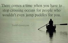There comes a time when you have to stop crossing oceans for people who wouldn't even jump puddles for you.