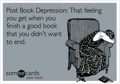 Post Book Depression: That feeling you get when you finish a good book that you didn't want to end.