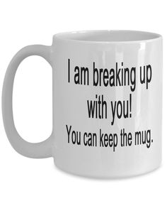 I am breaking up with you! You can keep the mug.
