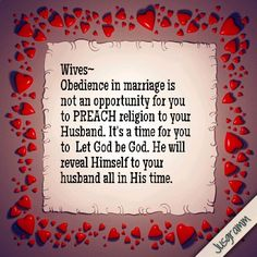 Wives~  Obedience in marriage is not an opportunity for you to PREACH religion to your Husband. It's a time for you to  Let God be God. He will reveal Himself to your husband all in His time.