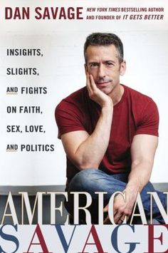 American Savage: Insight, Slights, and Fights on Faith, Sex, Love and Politics by Dan Savage U Made My Day, New Books, Books To Read, Andrew Sullivan, Savage Love, Lasting Love, It Gets Better, Reading Levels, Sex And Love