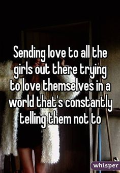 Sending love to all the girls out there trying to love themselves in a world that's constantly telling them not to