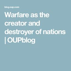 Warfare as the creator and destroyer of nations   OUPblog