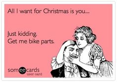 All I want for Christmas is you...    Just kidding.  Get me bike parts.