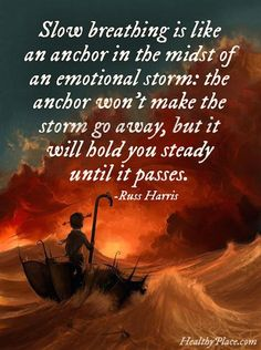 Slow breathing is like an anchor in the midst of an emotional storm; the anchor won't make the storm go away, but it will you steady until it passes.