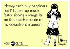 """Money can't buy happiness, but I'd cheer up much faster sipping a margarita on the beach outside of my oceanfront mansion."" - Funny but slightly true. I Smile, Make Me Smile, Just In Case, Just For You, Funny Quotes, Funny Memes, Funny Cartoons, Humorous Sayings, Clever Sayings"