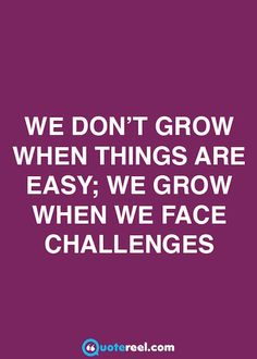 """""""We don't grow when things are easy; we grow when we face challenges."""""""