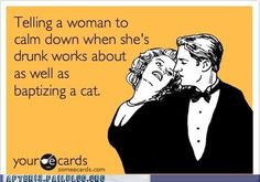 Telling a woman to calm down when she's drunk works about as well as baptizing a cat.