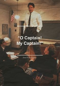 O CAPTAIN , MY CAPTAIN. I'm going to have to watch this movie and cry my eyes out tonight.