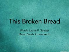 """This Broken Bread"" is a new text written by Laurie Gauger which highlights the wonderful blessings of Holy Communion. The text points out that we bring nothing to this sacrament--we come ""unworthy, weary, worn."" But the text also highlights what God gives us at this table--not just bread and wine, but also Jesus' true body and blood. The high point of the text comes in the final line, where Jesus' own words remind us of the real and powerful blessings God gives us..."