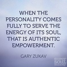 When the personality comes fully to serve the energy of its soul, that is authentic empowerment. — Gary Zukav
