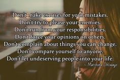 Don't make excuses for your mistakes. Don't try to please your enemies. Don't run from your responsibilities. Don't force your opinions on others. Don't complain about things you can change. Don't compare yourself to anyone. Don't let undeserving people into your life.  / ~ Matshona Dhliwayo