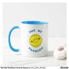 Not My Problem | Cute & Sassy Mug | Sarcasm | Coffee Drinkers Gifts | Unique Mug | Funny Coffee Mug | Colorful Mug | Humor | Cute Sun |